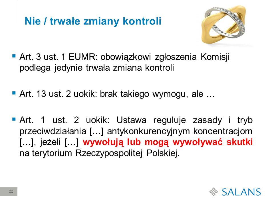 22 Nie / trwałe zmiany kontroli Art. 3 ust. 1 EUMR: obowiązkowi zgłoszenia Komisji podlega jedynie trwała zmiana kontroli Art. 13 ust. 2 uokik: brak t