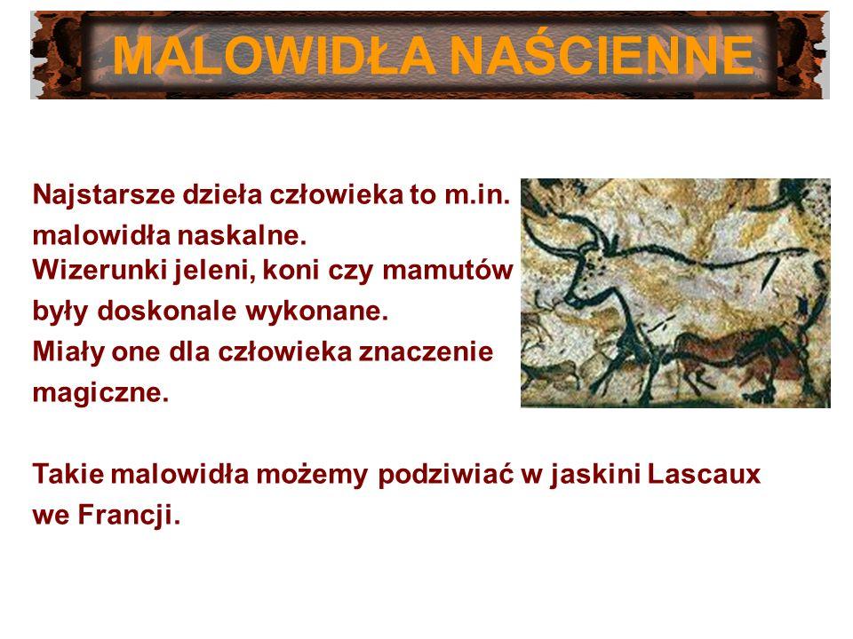 MALOWIDŁA NAŚCIENNE Najstarsze dzieła człowieka to m.in. malowidła naskalne. Wizerunki jeleni, koni czy mamutów były doskonale wykonane. Miały one dla