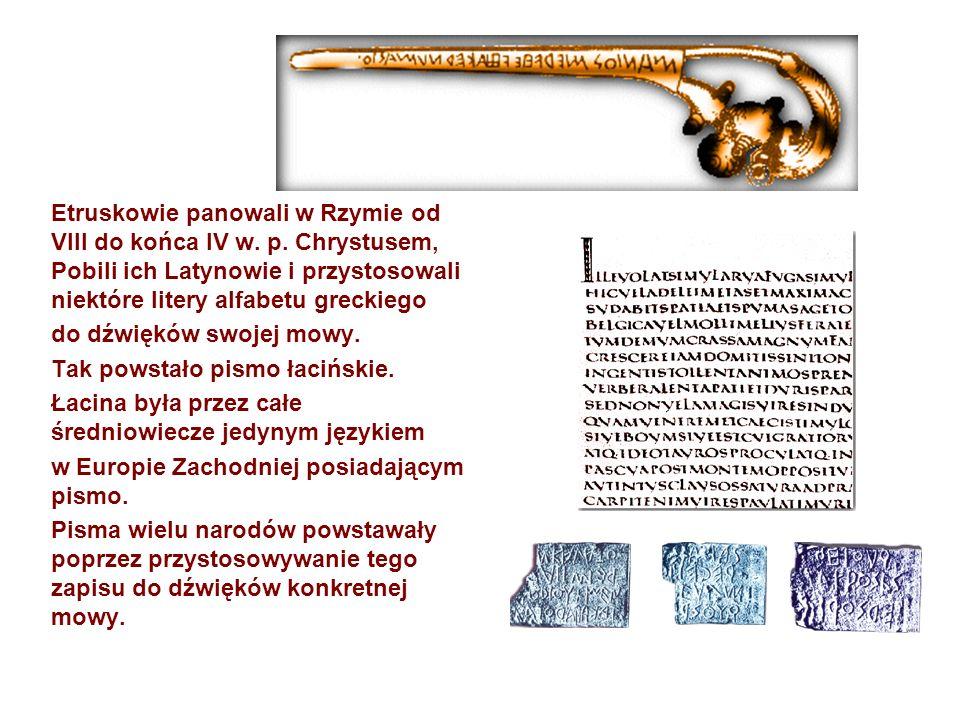 Etruskowie panowali w Rzymie od VIII do końca IV w. p. Chrystusem, Pobili ich Latynowie i przystosowali niektóre litery alfabetu greckiego do dźwięków
