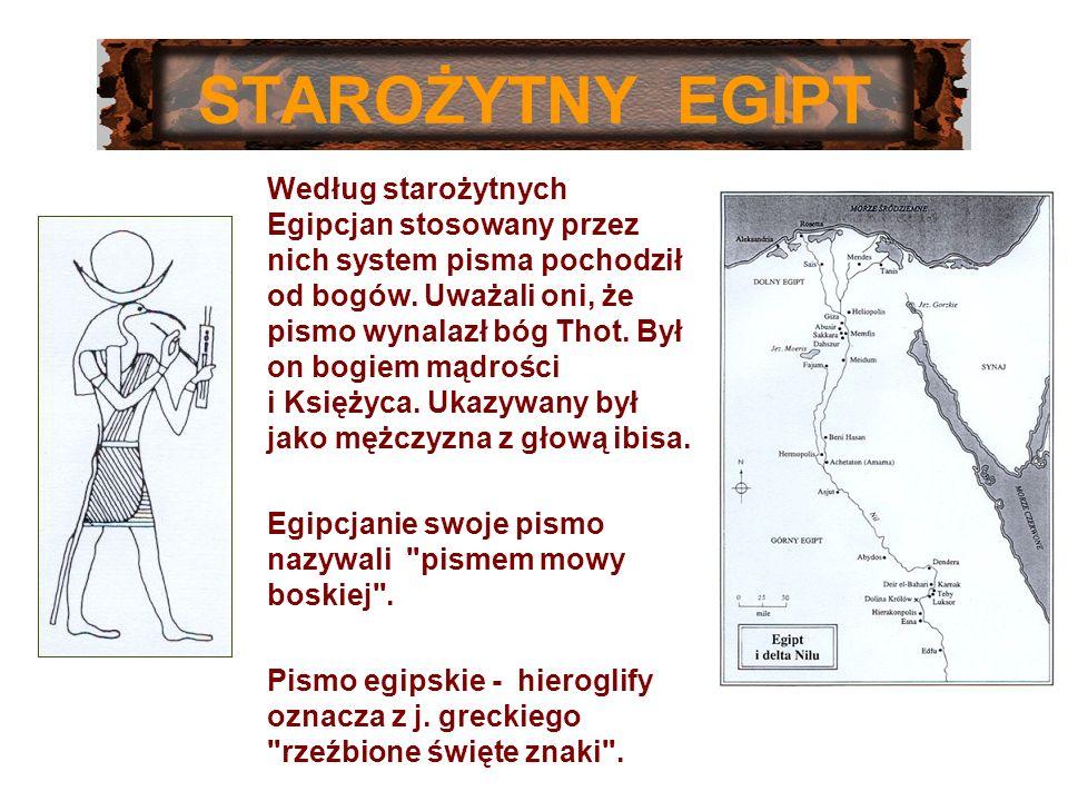 STAROŻYTNY EGIPT Według starożytnych Egipcjan stosowany przez nich system pisma pochodził od bogów. Uważali oni, że pismo wynalazł bóg Thot. Był on bo