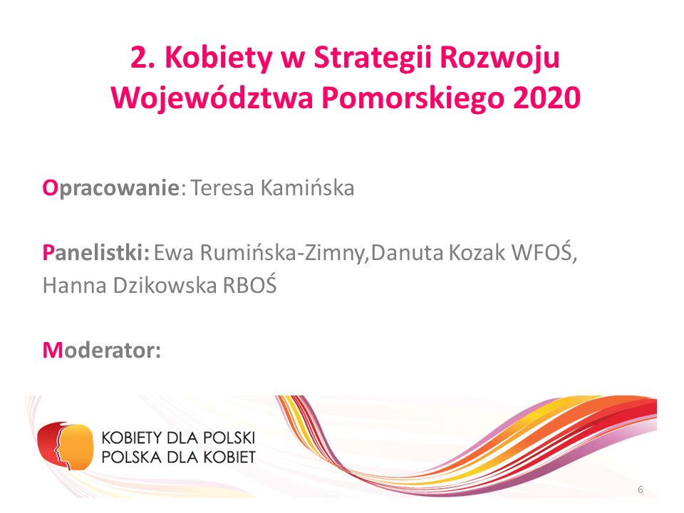 2. Kobiety w Strategii Rozwoju Województwa Pomorskiego 2020 Opracowanie: Teresa Kamińska Panelistki: Ewa Rumińska-Zimny,Danuta Kozak WFOŚ, Hanna Dziko