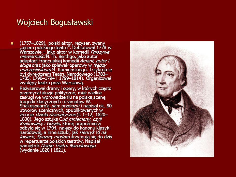 Wojciech Bogusławski Wojciech Bogusławski (1757–1829), polski aktor, reżyser, zwany ojcem polskiego teatru. Debiutował 1778 w Warszawie – jako aktor w