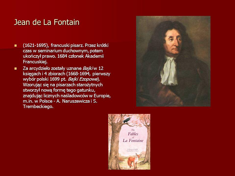 Jean de La Fontain (1621-1695), francuski pisarz. Przez krótki czas w seminarium duchownym, potem ukończył prawo. 1684 członek Akademii Francuskiej. (