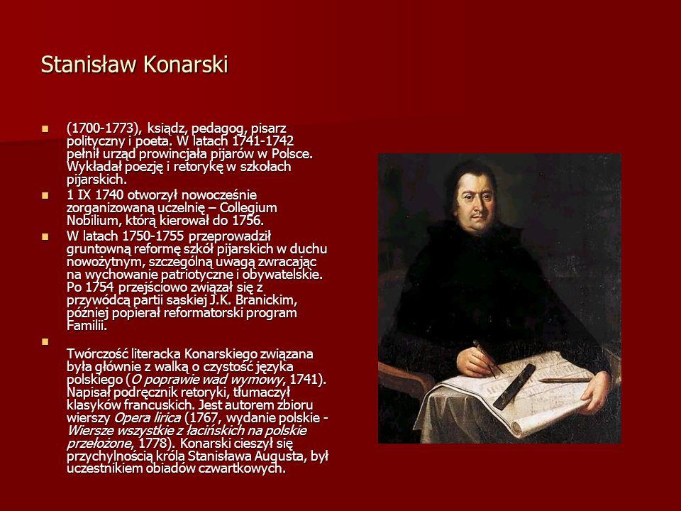 Stanisław Konarski (1700-1773), ksiądz, pedagog, pisarz polityczny i poeta. W latach 1741-1742 pełnił urząd prowincjała pijarów w Polsce. Wykładał poe
