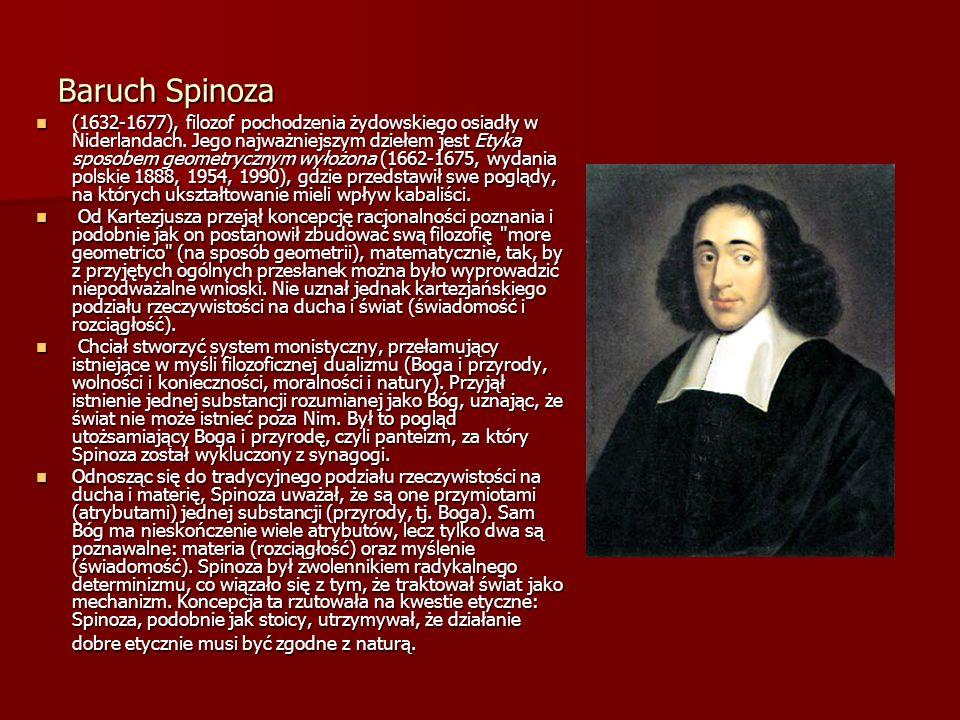 Baruch Spinoza (1632-1677), filozof pochodzenia żydowskiego osiadły w Niderlandach. Jego najważniejszym dziełem jest Etyka sposobem geometrycznym wyło