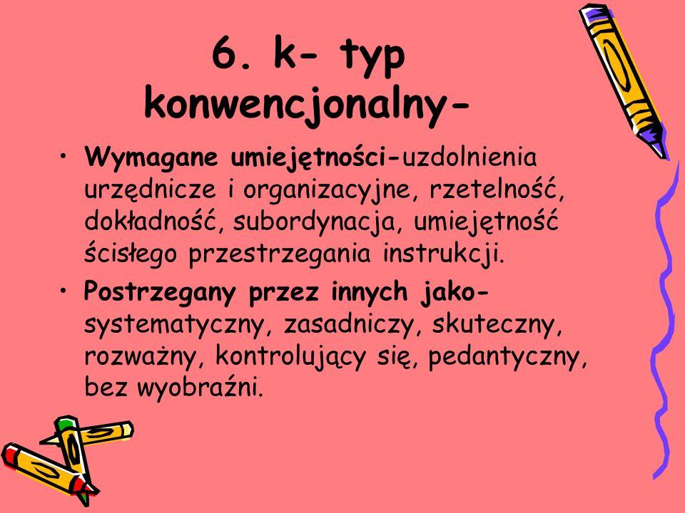6. k- typ konwencjonalny- Wymagane umiejętności-uzdolnienia urzędnicze i organizacyjne, rzetelność, dokładność, subordynacja, umiejętność ścisłego prz