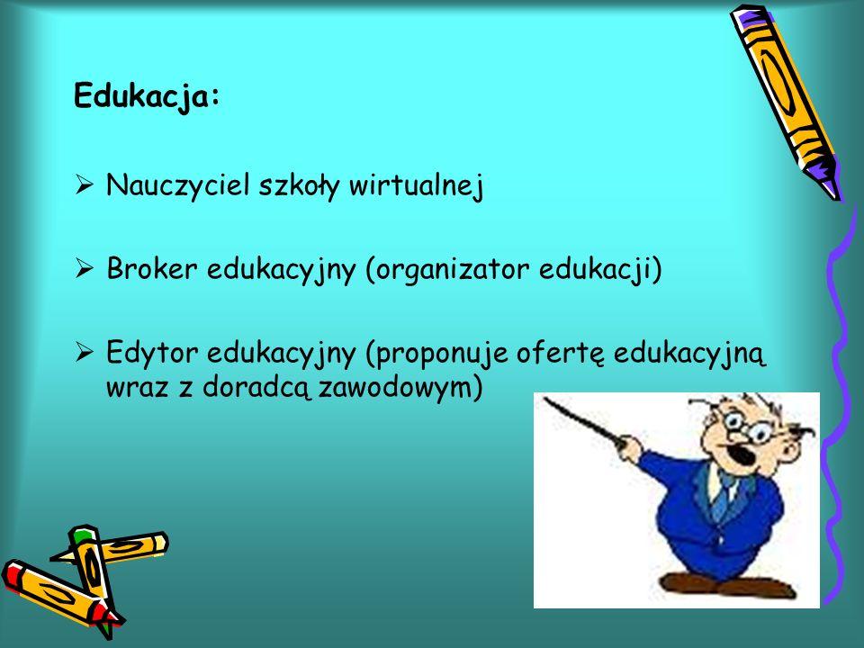 Edukacja: Nauczyciel szkoły wirtualnej Broker edukacyjny (organizator edukacji) Edytor edukacyjny (proponuje ofertę edukacyjną wraz z doradcą zawodowym)