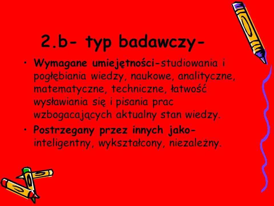 2.b- typ badawczy- Wymagane umiejętności-studiowania i pogłębiania wiedzy, naukowe, analityczne, matematyczne, techniczne, łatwość wysławiania się i pisania prac wzbogacających aktualny stan wiedzy.