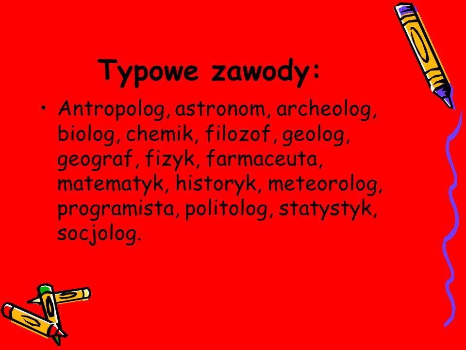Typowe zawody: Antropolog, astronom, archeolog, biolog, chemik, filozof, geolog, geograf, fizyk, farmaceuta, matematyk, historyk, meteorolog, programista, politolog, statystyk, socjolog.