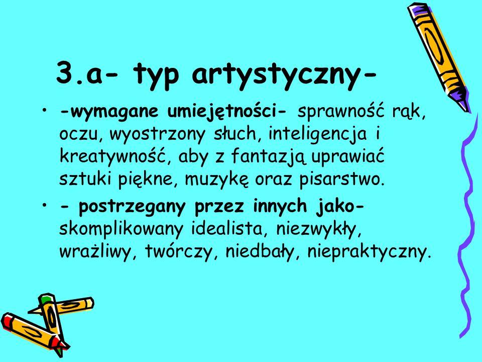3.a- typ artystyczny- -wymagane umiejętności- sprawność rąk, oczu, wyostrzony słuch, inteligencja i kreatywność, aby z fantazją uprawiać sztuki piękne, muzykę oraz pisarstwo.