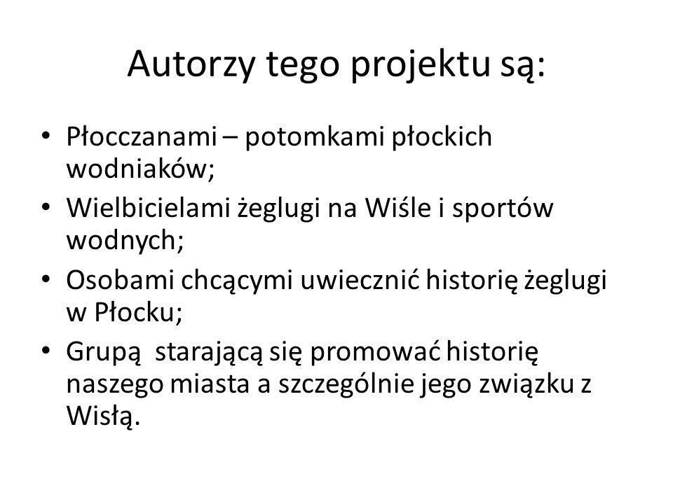 Autorzy tego projektu są: Płocczanami – potomkami płockich wodniaków; Wielbicielami żeglugi na Wiśle i sportów wodnych; Osobami chcącymi uwiecznić historię żeglugi w Płocku; Grupą starającą się promować historię naszego miasta a szczególnie jego związku z Wisłą.