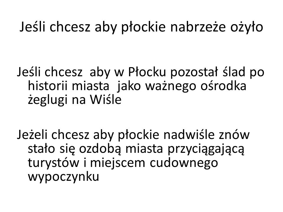 Jeśli chcesz aby płockie nabrzeże ożyło Jeśli chcesz aby w Płocku pozostał ślad po historii miasta jako ważnego ośrodka żeglugi na Wiśle Jeżeli chcesz aby płockie nadwiśle znów stało się ozdobą miasta przyciągającą turystów i miejscem cudownego wypoczynku
