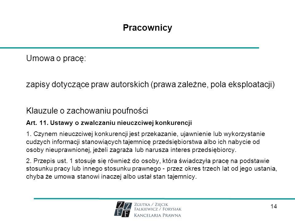 14 Pracownicy Umowa o pracę: zapisy dotyczące praw autorskich (prawa zależne, pola eksploatacji) Klauzule o zachowaniu poufności Art. 11. Ustawy o zwa