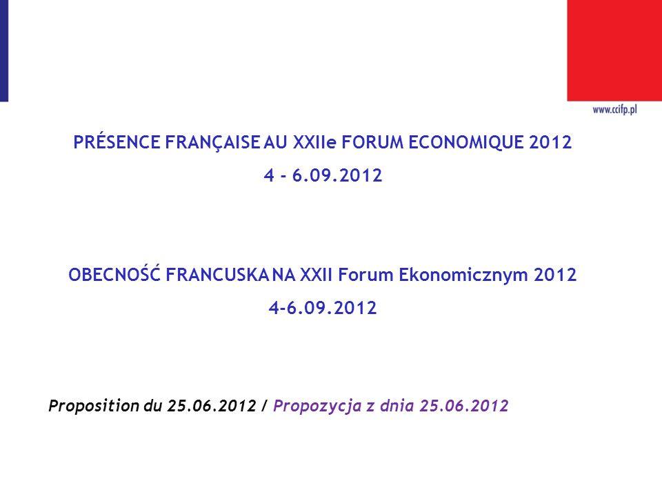 PRÉSENCE FRANÇAISE AU XXIIe FORUM ECONOMIQUE 2012 4 - 6.09.2012 OBECNOŚĆ FRANCUSKA NA XXII Forum Ekonomicznym 2012 4-6.09.2012 Proposition du 25.06.20