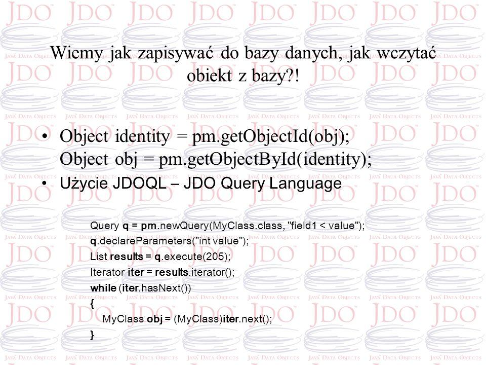 Wiemy jak zapisywać do bazy danych, jak wczytać obiekt z bazy?! Object identity = pm.getObjectId(obj); Object obj = pm.getObjectById(identity); Użycie