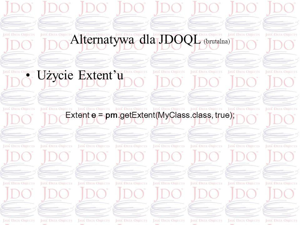 Alternatywa dla JDOQL (brutalna) Użycie Extentu Extent e = pm.getExtent(MyClass.class, true);