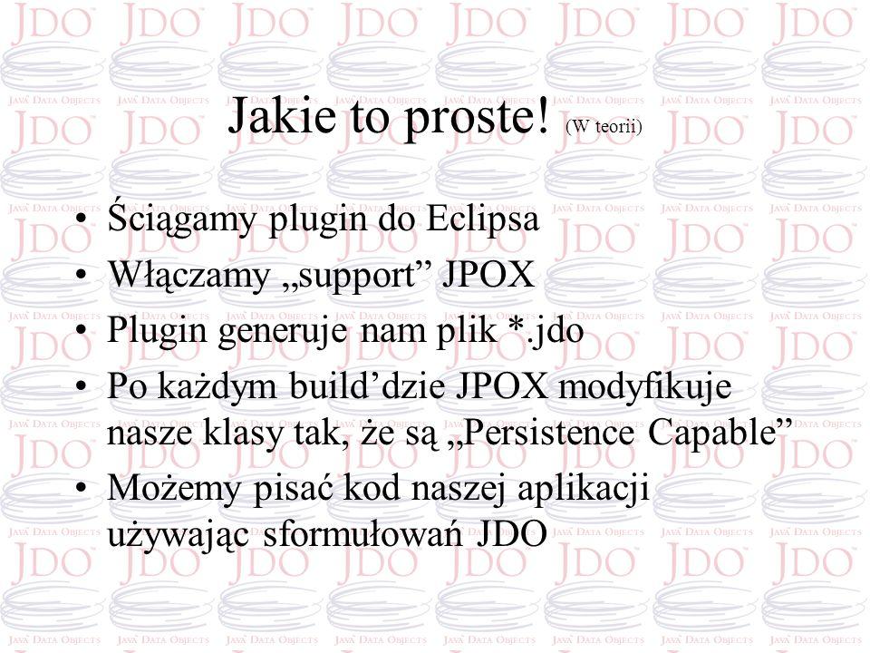 Jakie to proste! (W teorii) Ściągamy plugin do Eclipsa Włączamy support JPOX Plugin generuje nam plik *.jdo Po każdym builddzie JPOX modyfikuje nasze
