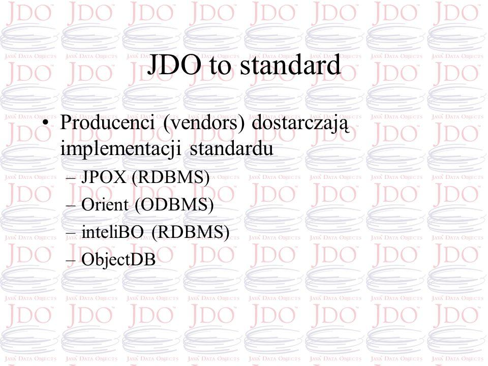JDO to standard Producenci (vendors) dostarczają implementacji standardu –JPOX (RDBMS) –Orient (ODBMS) –inteliBO (RDBMS) –ObjectDB