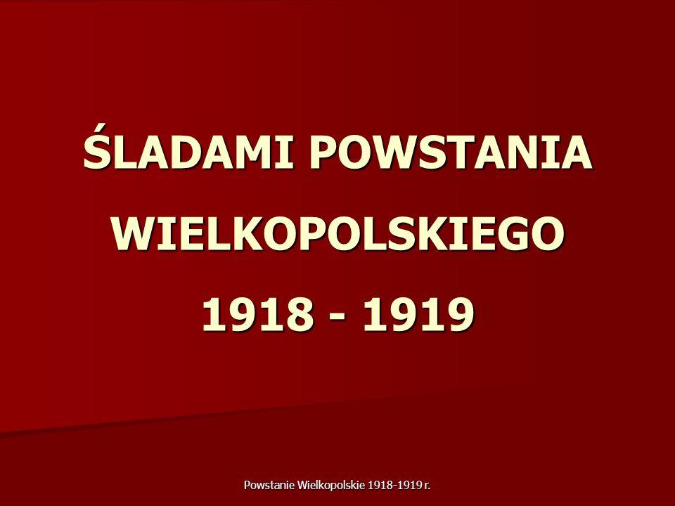 Powstanie Wielkopolskie 1918-1919 r. ŚLADAMI POWSTANIA WIELKOPOLSKIEGO 1918 - 1919