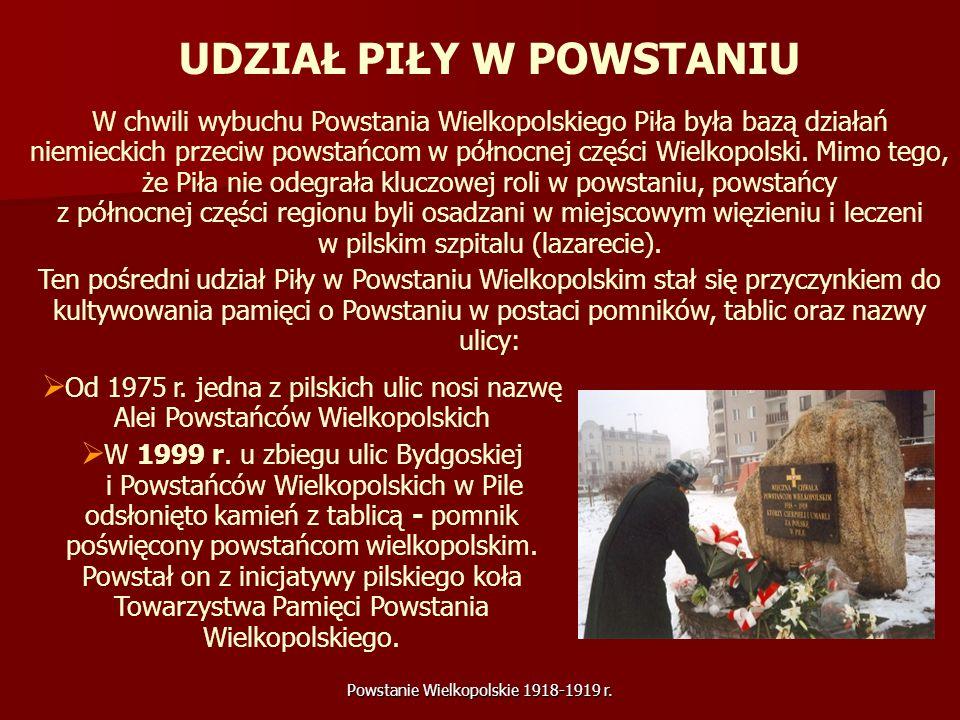 Powstanie Wielkopolskie 1918-1919 r. UDZIAŁ PIŁY W POWSTANIU W chwili wybuchu Powstania Wielkopolskiego Piła była bazą działań niemieckich przeciw pow