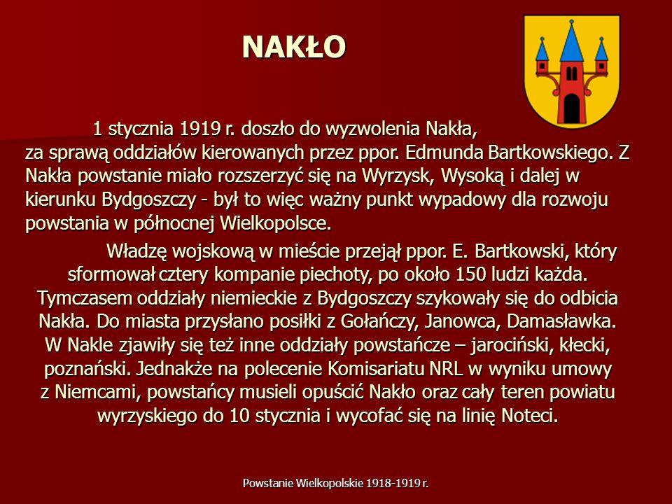 Powstanie Wielkopolskie 1918-1919 r. NAKŁO 1 stycznia 1919 r. doszło do wyzwolenia Nakła, za sprawą oddziałów kierowanych przez ppor. Edmunda Bartkows