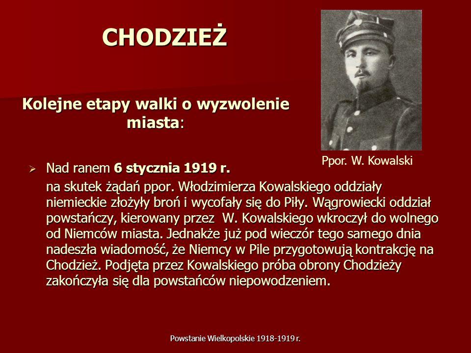 Powstanie Wielkopolskie 1918-1919 r. CHODZIEŻ Nad ranem 6 stycznia 1919 r. Nad ranem 6 stycznia 1919 r. na skutek żądań ppor. Włodzimierza Kowalskiego