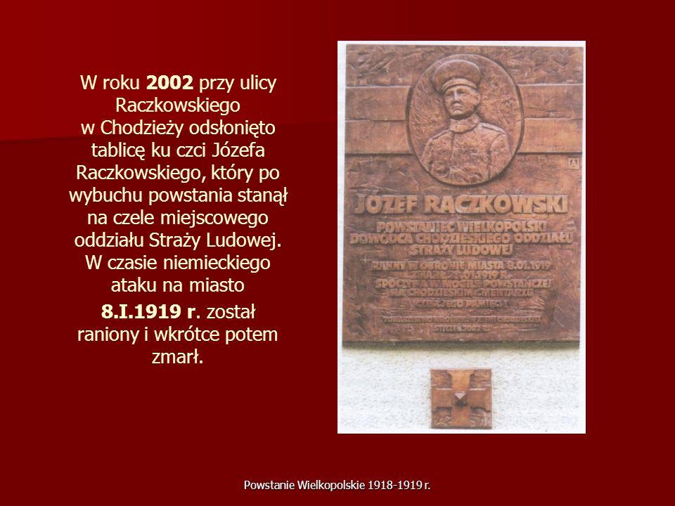 Powstanie Wielkopolskie 1918-1919 r. W roku 2002 przy ulicy Raczkowskiego w Chodzieży odsłonięto tablicę ku czci Józefa Raczkowskiego, który po wybuch