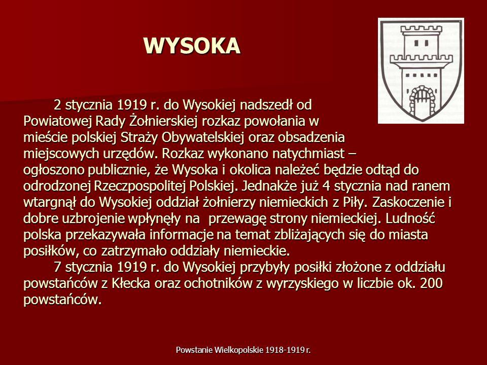 Powstanie Wielkopolskie 1918-1919 r. WYSOKA 2 stycznia 1919 r. do Wysokiej nadszedł od Powiatowej Rady Żołnierskiej rozkaz powołania w mieście polskie