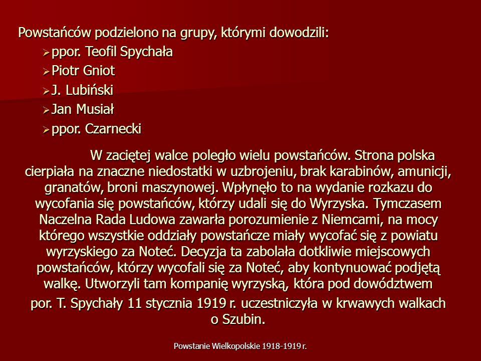Powstanie Wielkopolskie 1918-1919 r. Powstańców podzielono na grupy, którymi dowodzili: ppor. Teofil Spychała ppor. Teofil Spychała Piotr Gniot Piotr