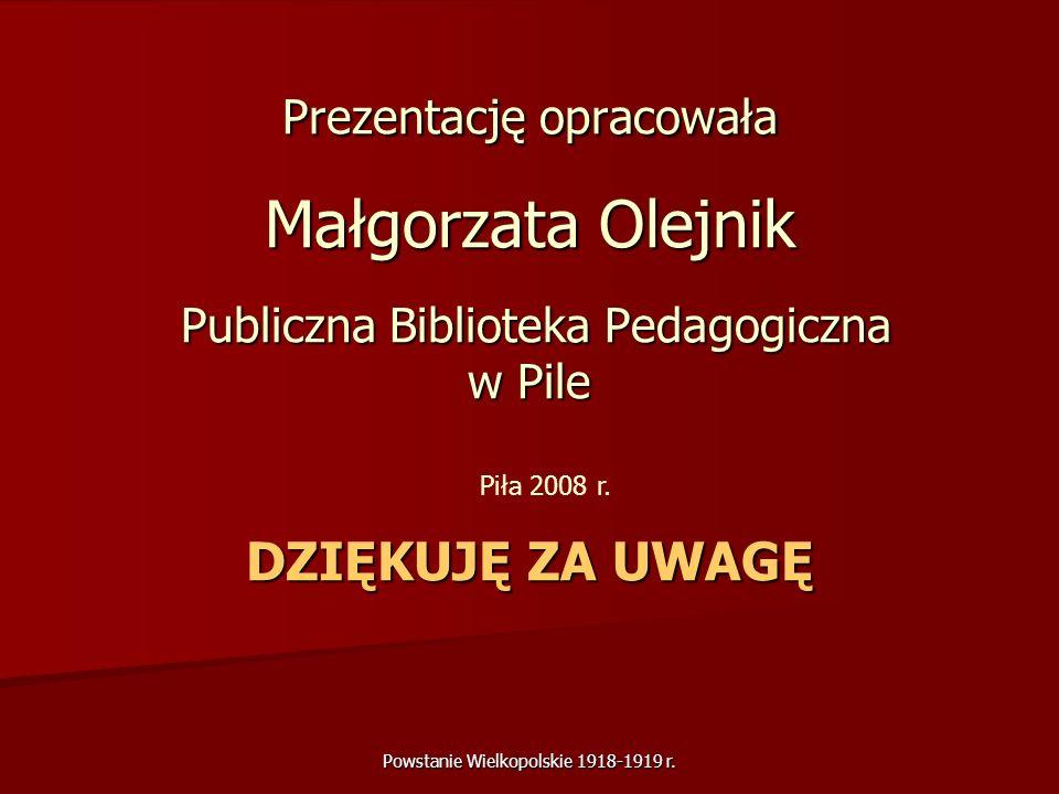 Powstanie Wielkopolskie 1918-1919 r. Prezentację opracowała Małgorzata Olejnik Publiczna Biblioteka Pedagogiczna w Pile DZIĘKUJĘ ZA UWAGĘ Piła 2008 r.