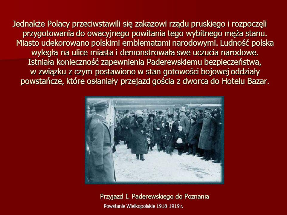 Powstanie Wielkopolskie 1918-1919 r. Jednakże Polacy przeciwstawili się zakazowi rządu pruskiego i rozpoczęli przygotowania do owacyjnego powitania te
