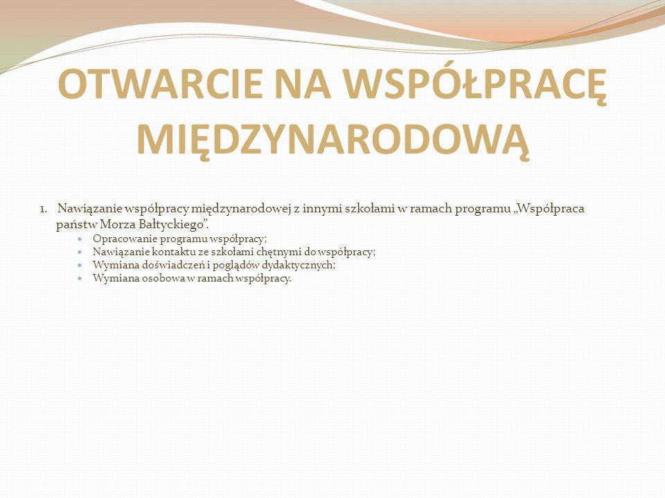 OTWARCIE NA WSPÓŁPRACĘ MIĘDZYNARODOWĄ 1. Nawiązanie współpracy międzynarodowej z innymi szkołami w ramach programu Współpraca państw Morza Bałtyckiego