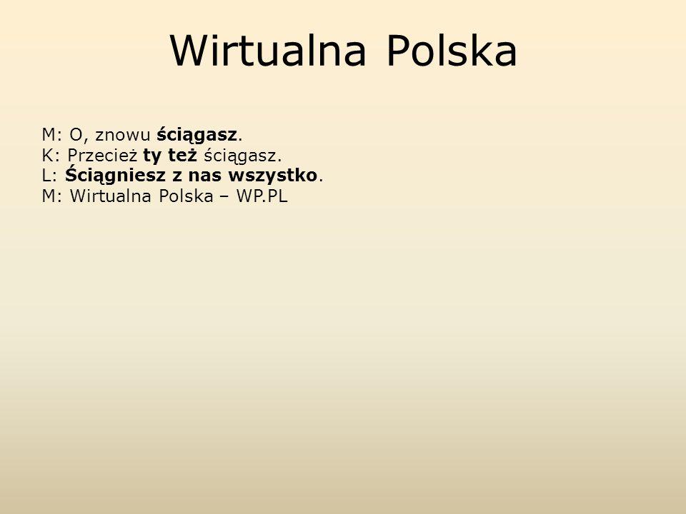 M: O, znowu ściągasz. K: Przecież ty też ściągasz. L: Ściągniesz z nas wszystko. M: Wirtualna Polska – WP.PL