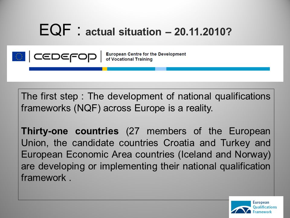 EQF : actual situation – 20.11.2010? The first step : The development of national qualifications frameworks (NQF) across Europe is a reality. Thirty-o