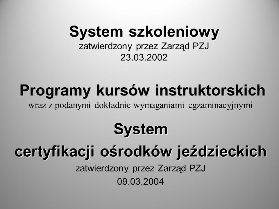 System szkoleniowy System szkoleniowy zatwierdzony przez Zarząd PZJ 23.03.2002 System certyfikacji ośrodków jeździeckich zatwierdzony przez Zarząd PZJ