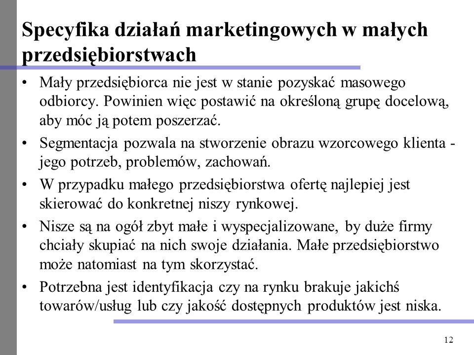 12 Specyfika działań marketingowych w małych przedsiębiorstwach Mały przedsiębiorca nie jest w stanie pozyskać masowego odbiorcy. Powinien więc postaw