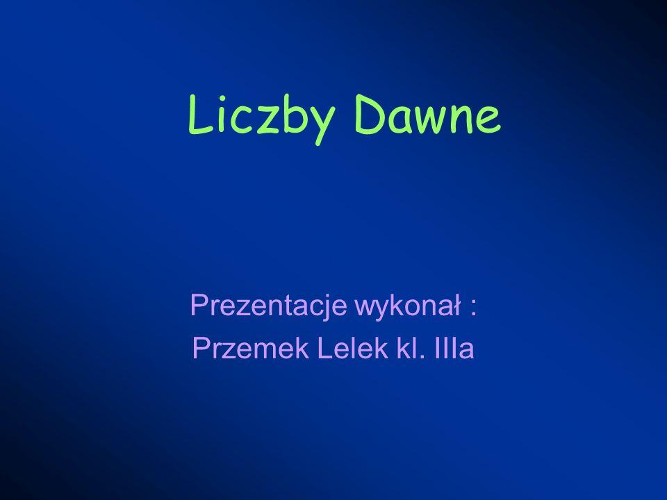 Liczby Dawne Prezentacje wykonał : Przemek Lelek kl. IIIa