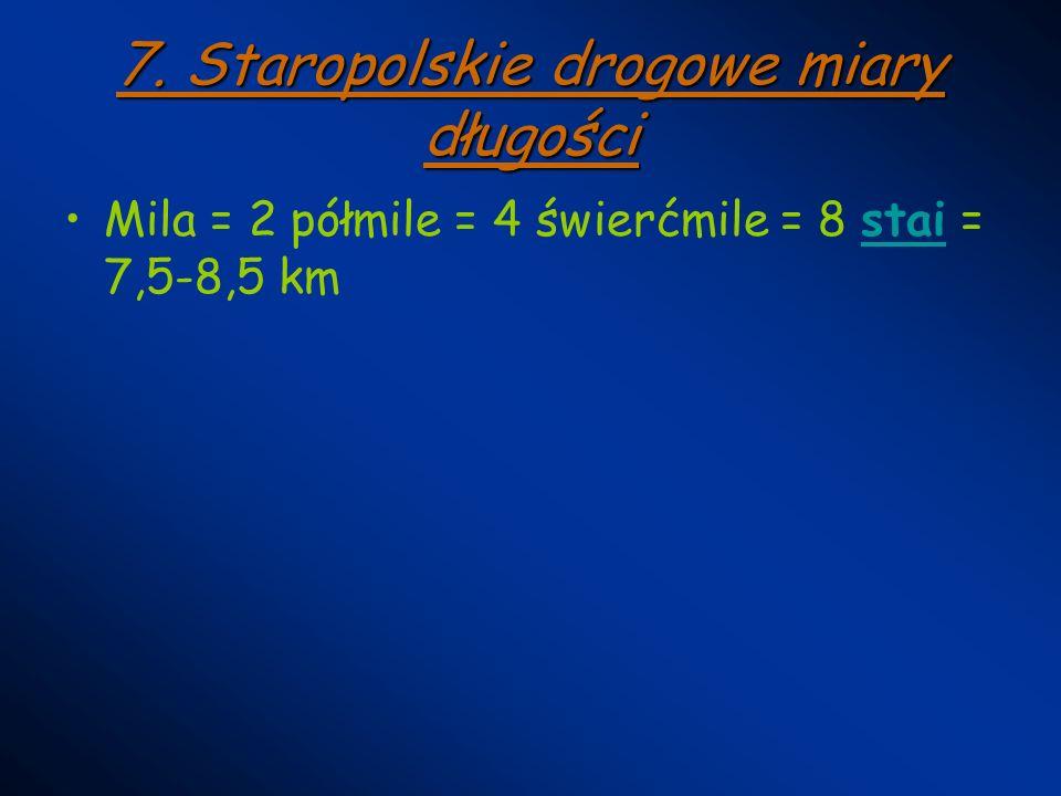 7. Staropolskie drogowe miary długości Mila = 2 półmile = 4 świerćmile = 8 stai = 7,5-8,5 kmstai