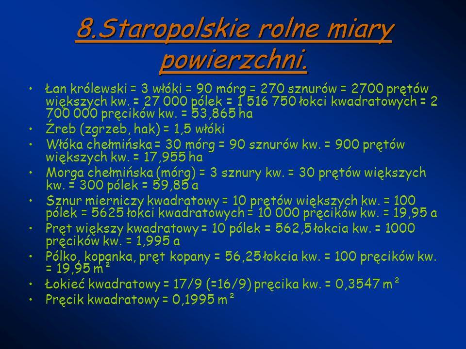 8.Staropolskie rolne miary powierzchni. Łan królewski = 3 włóki = 90 mórg = 270 sznurów = 2700 prętów większych kw. = 27 000 pólek = 1 516 750 łokci k