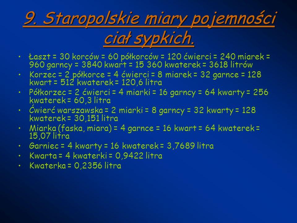 9. Staropolskie miary pojemności ciał sypkich. Łaszt = 30 korców = 60 półkorców = 120 ćwierci = 240 miarek = 960 garncy = 3840 kwart = 15 360 kwaterek