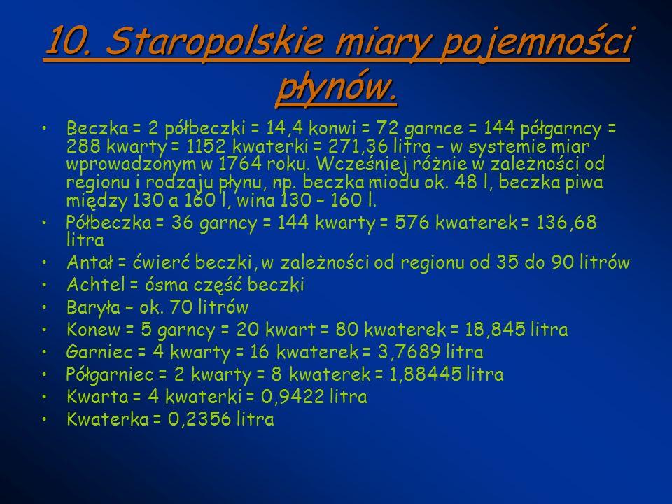 10. Staropolskie miary pojemności płynów. Beczka = 2 półbeczki = 14,4 konwi = 72 garnce = 144 półgarncy = 288 kwarty = 1152 kwaterki = 271,36 litra –