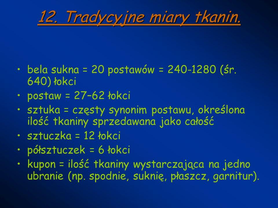 12. Tradycyjne miary tkanin. bela sukna = 20 postawów = 240-1280 (śr. 640) łokci postaw = 27–62 łokci sztuka = częsty synonim postawu, określona ilość