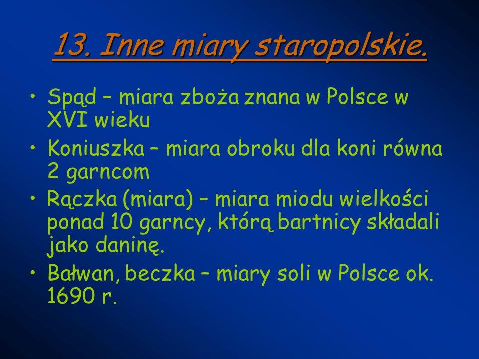 13. Inne miary staropolskie. Spąd – miara zboża znana w Polsce w XVI wieku Koniuszka – miara obroku dla koni równa 2 garncom Rączka (miara) – miara mi