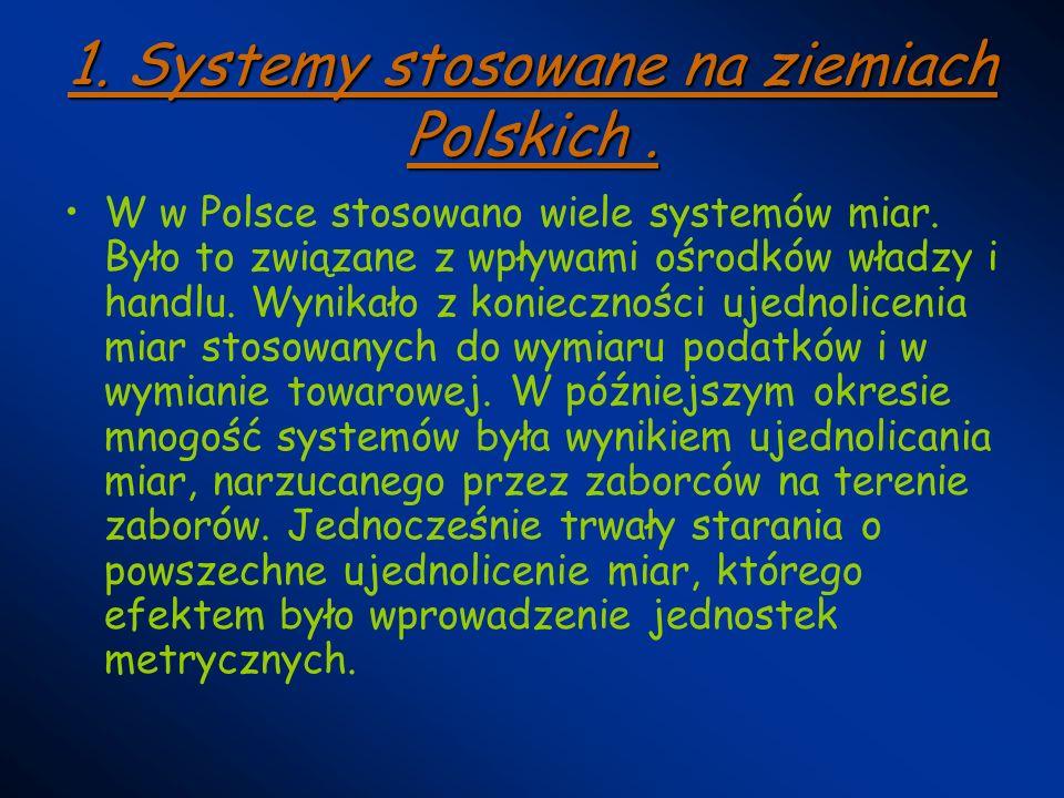 1. Systemy stosowane na ziemiach Polskich. W w Polsce stosowano wiele systemów miar. Było to związane z wpływami ośrodków władzy i handlu. Wynikało z