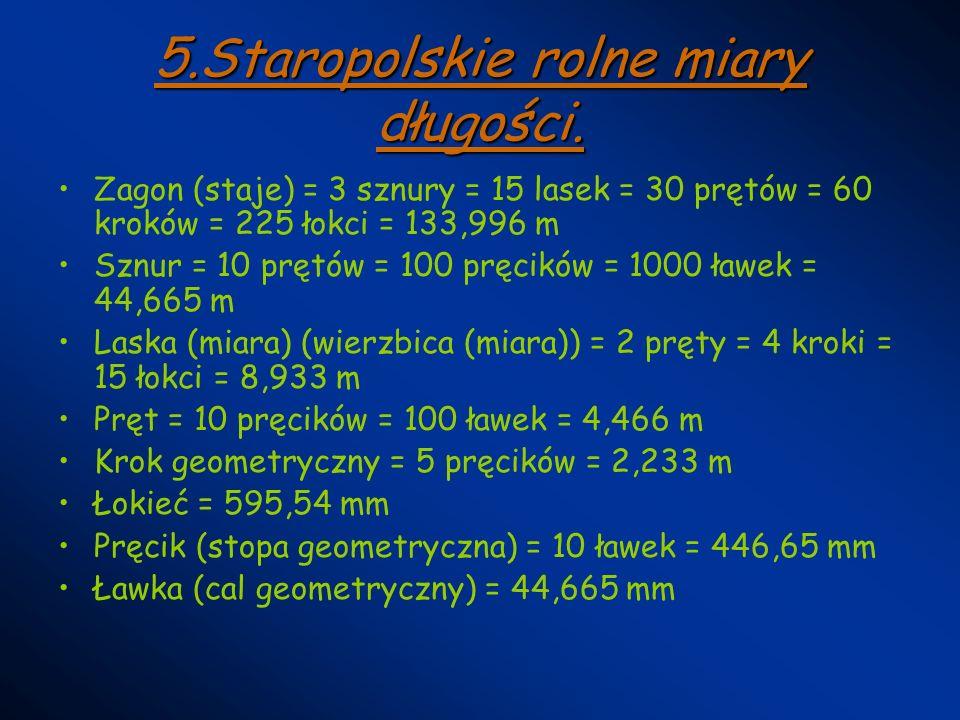 5.Staropolskie rolne miary długości. Zagon (staje) = 3 sznury = 15 lasek = 30 prętów = 60 kroków = 225 łokci = 133,996 m Sznur = 10 prętów = 100 pręci