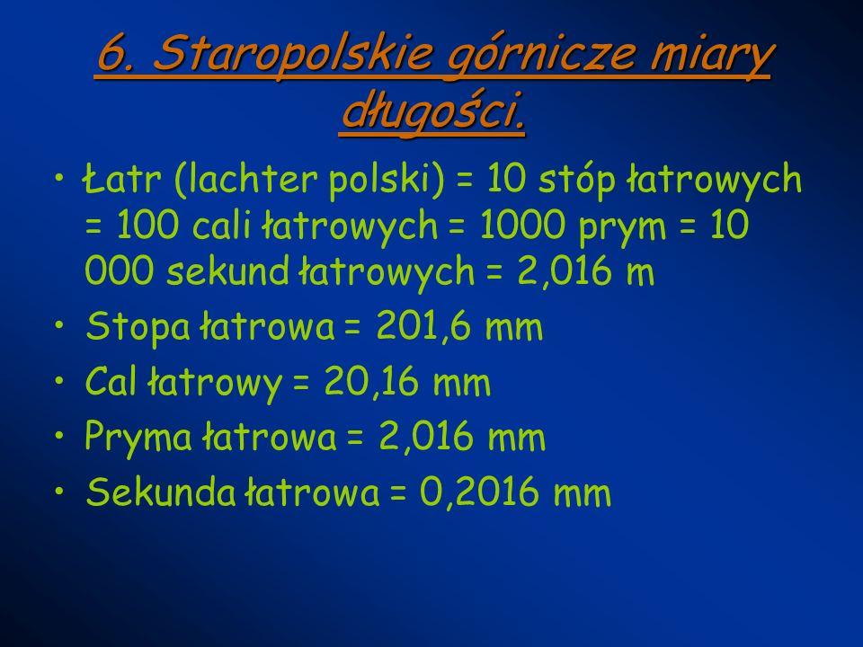 6. Staropolskie górnicze miary długości. Łatr (lachter polski) = 10 stóp łatrowych = 100 cali łatrowych = 1000 prym = 10 000 sekund łatrowych = 2,016
