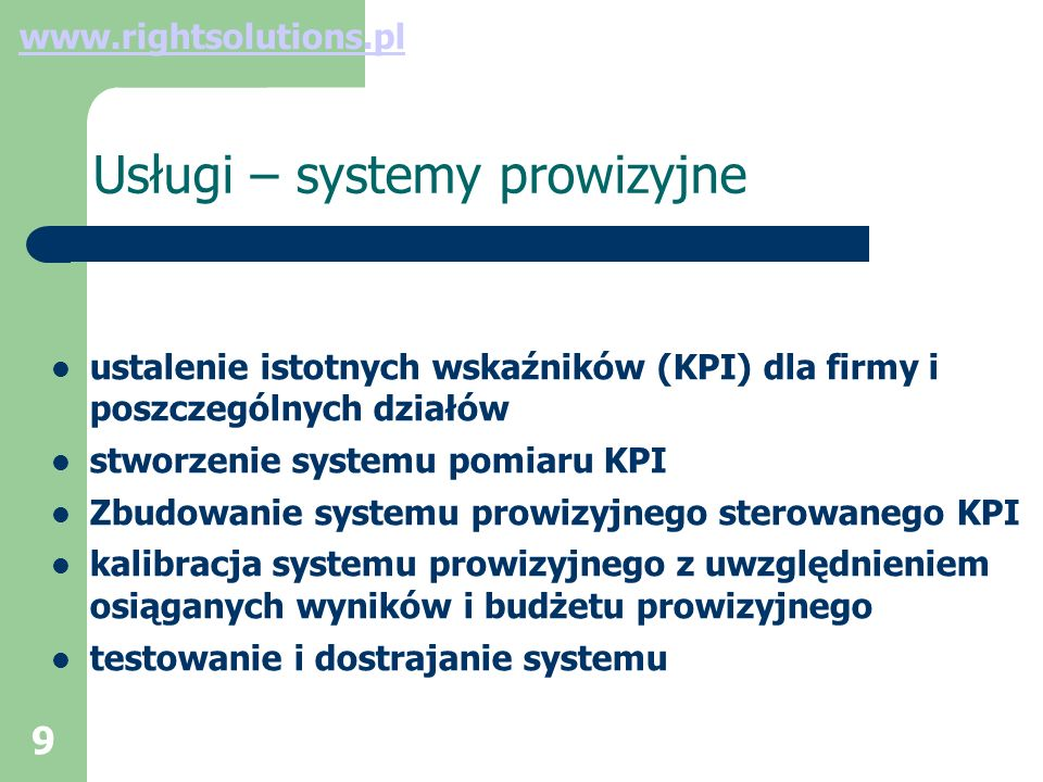 9 Usługi – systemy prowizyjne ustalenie istotnych wskaźników (KPI) dla firmy i poszczególnych działów stworzenie systemu pomiaru KPI Zbudowanie systemu prowizyjnego sterowanego KPI kalibracja systemu prowizyjnego z uwzględnieniem osiąganych wyników i budżetu prowizyjnego testowanie i dostrajanie systemu www.rightsolutions.pl