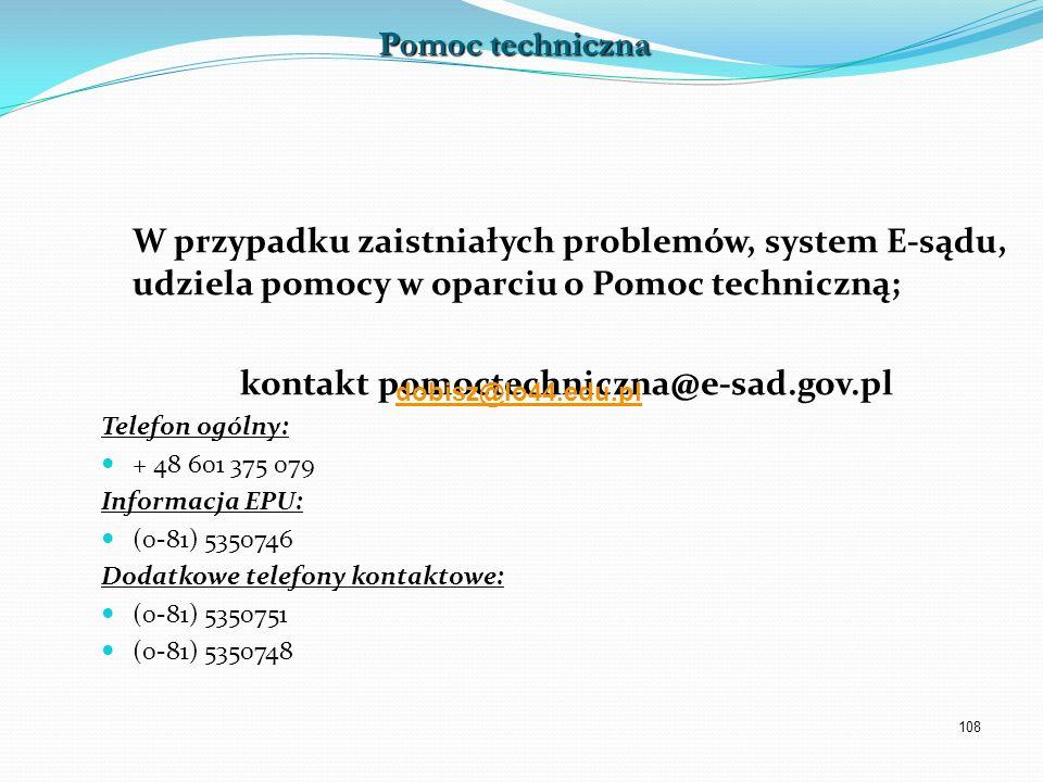 108 W przypadku zaistniałych problemów, system E-sądu, udziela pomocy w oparciu o Pomoc techniczną; kontakt pomoctechniczna@e-sad.gov.pl Telefon ogóln