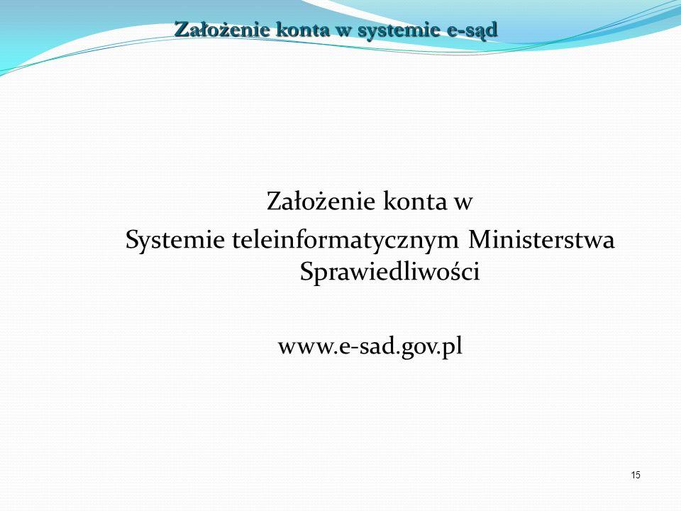 15 Założenie konta w Systemie teleinformatycznym Ministerstwa Sprawiedliwości www.e-sad.gov.pl Założenie konta w systemie e-sąd