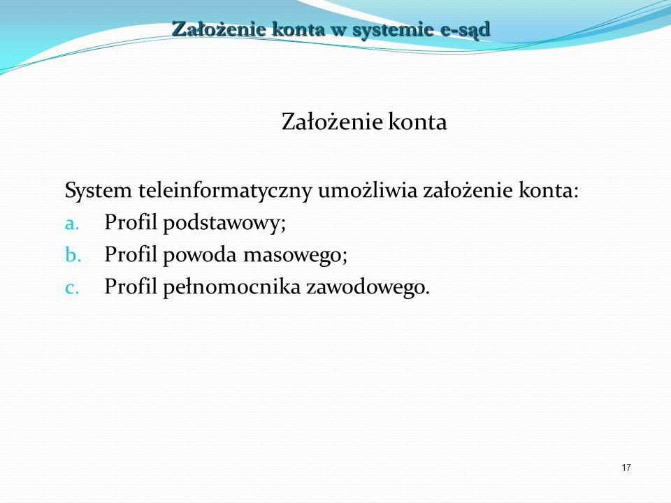 17 Założenie konta System teleinformatyczny umożliwia założenie konta: a. Profil podstawowy; b. Profil powoda masowego; c. Profil pełnomocnika zawodow